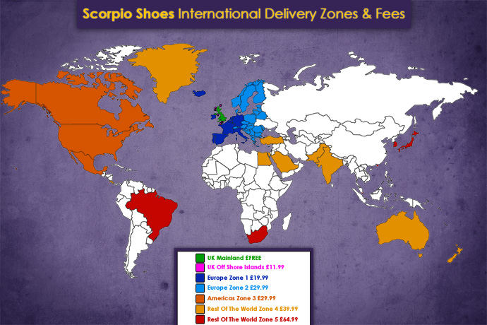 Scorpio Shoes Delivery Rates - Domestic & International. UK Mainland Addresses - FAST & FREE UK Offshore Islands - £11.99 Europe Zone 1 - £19.99 Europe Zone 2 - £29.99 Americas Zone 3 - £29.99 Rest Of The World Zone 4 - £39.99 Rest Of The World Zone 5 - £64.99